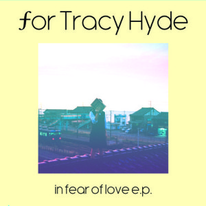 For Tracy Hyde: in fear of love e.p.
