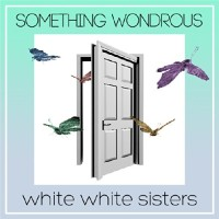 white white sisters: SOMETHING WONDROUS