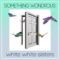 white white sisters: SOMETHING WONDROUS